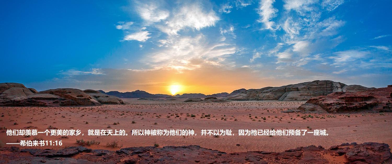 上图:约旦Wadi Rum的日落。亚伯拉罕、以撒、雅各、约瑟、摩西都曾观看这样的日落。「这些人都是存着信心死的,并没有得着所应许的;却从远处望见,且欢喜迎接,又承认自己在世上是客旅,是寄居的」(来十一13),但「他们却羡慕一个更美的家乡,就是在天上的。所以神被称为他们的神,并不以为耻,因为祂已经给他们预备了一座城」(来十一16)。